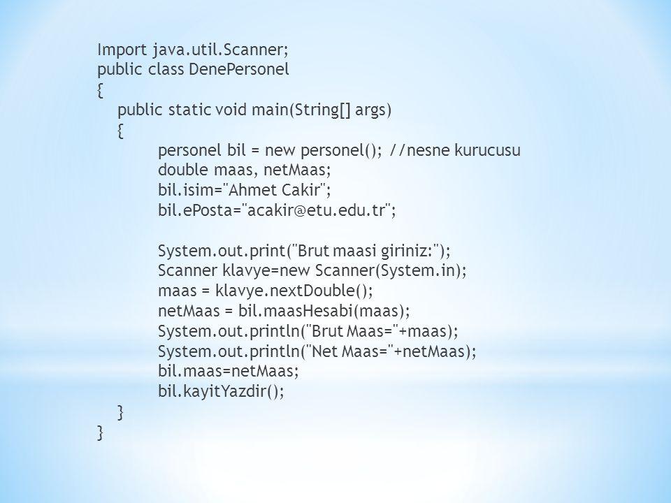 Import java.util.Scanner; public class DenePersonel { public static void main(String[] args) personel bil = new personel(); //nesne kurucusu double maas, netMaas; bil.isim= Ahmet Cakir ; bil.ePosta= acakir@etu.edu.tr ; System.out.print( Brut maasi giriniz: ); Scanner klavye=new Scanner(System.in); maas = klavye.nextDouble(); netMaas = bil.maasHesabi(maas); System.out.println( Brut Maas= +maas); System.out.println( Net Maas= +netMaas); bil.maas=netMaas; bil.kayitYazdir(); }
